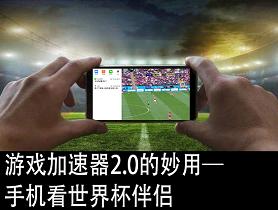 游戏加速器2.0的妙用—手机看世界杯伴侣